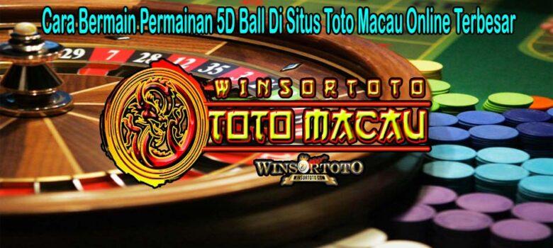 Cara Bermain Permainan 5D Ball Di Situs Toto Macau Online Terbesar