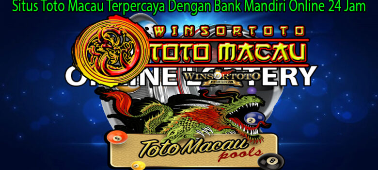 Situs Toto Macau Terpercaya Dengan Bank Mandiri Online 24 Jam